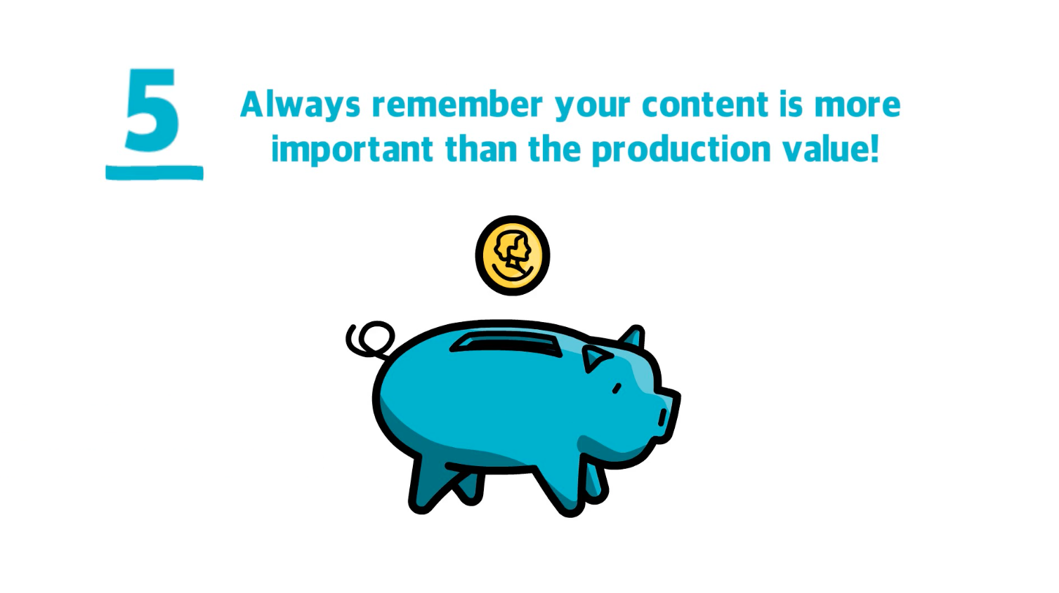 Remember that the content in your video is more important than the production value
